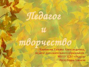 Педагог и творчество Чанчикова Татьяна Александровна, педагог дополнительного