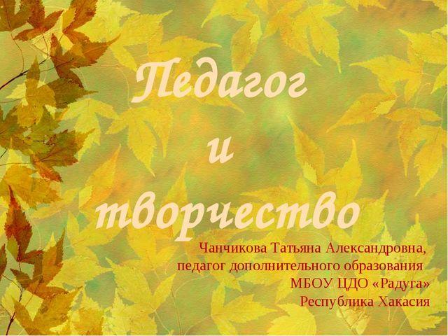 Педагог и творчество Чанчикова Татьяна Александровна, педагог дополнительного...