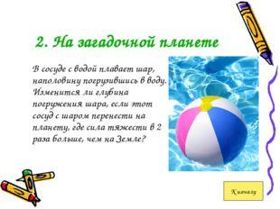 2. На загадочной планете В сосуде с водой плавает шар, наполовину погрузивши