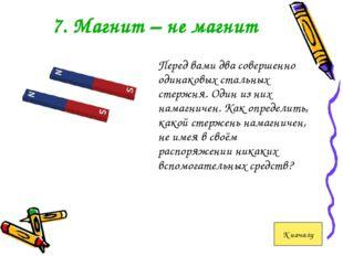 7. Магнит – не магнит Перед вами два совершенно одинаковых стальных стержня.