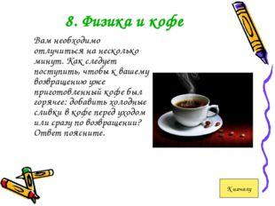 8. Физика и кофе Вам необходимо отлучиться на несколько минут. Как следует п