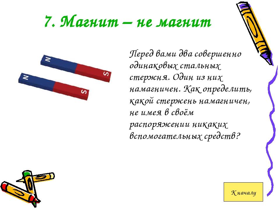 7. Магнит – не магнит Перед вами два совершенно одинаковых стальных стержня....