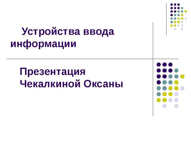 Устройства ввода информации Презентация Чекалкиной Оксаны