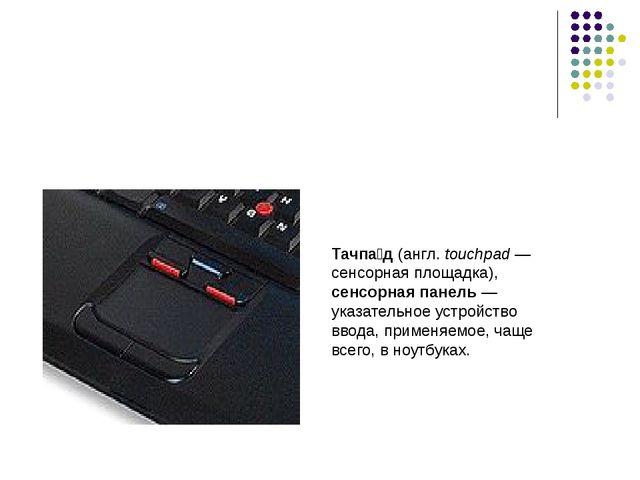 Тачпа́д (англ. touchpad— сенсорная площадка), сенсорная панель— указательно...