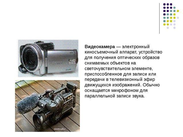 Видеокамера— электронный киносъемочный аппарат, устройство для получения опт...