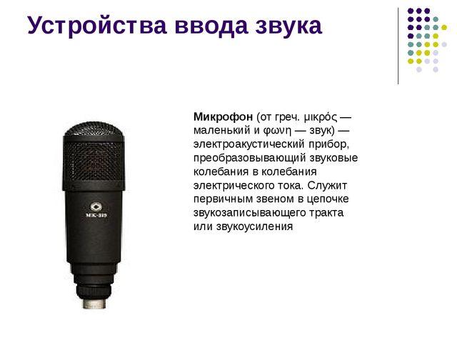 Устройства ввода звука Микрофон (от греч. μικρός — маленький и φωνη — звук) —...