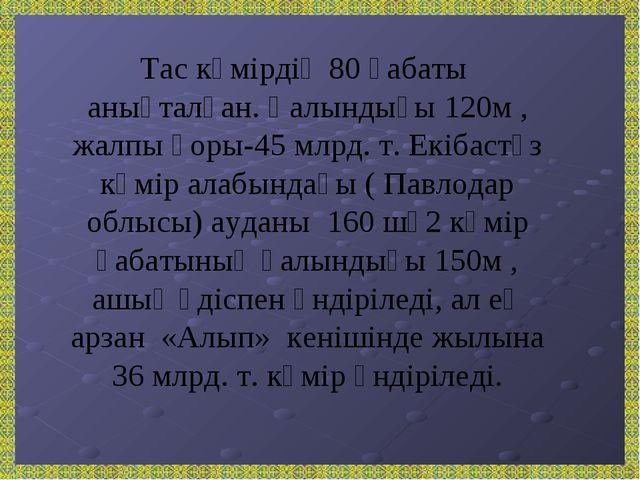 Тас көмірдің 80 қабаты анықталған. Қалындығы 120м , жалпы қоры-45 млрд. т. Ек...