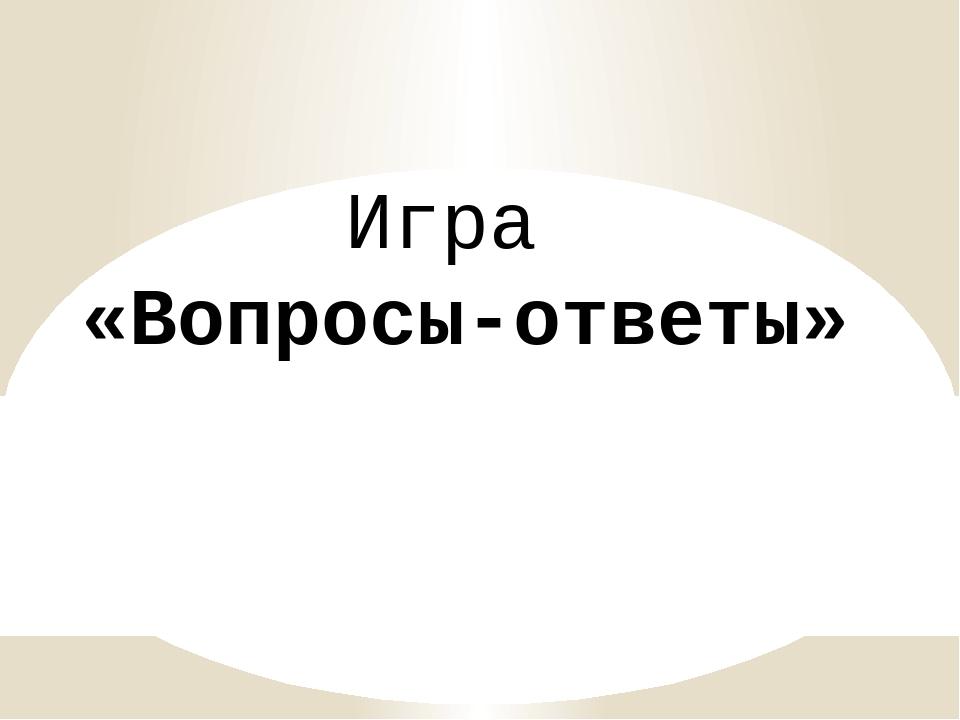 Игра «Вопросы-ответы»
