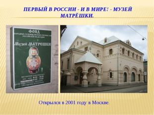 ПЕРВЫЙ В РОССИИ - И В МИРЕ! - МУЗЕЙ МАТРЁШКИ. Открылся в 2001 году в Москве.