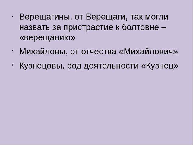 Верещагины, от Верещаги, так могли назвать за пристрастие к болтовне – «верещ...