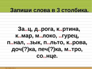 Запиши слова в 3 столбика. За..ц, д..рога, к..ртина, к..мар, м..локо, ..гурец