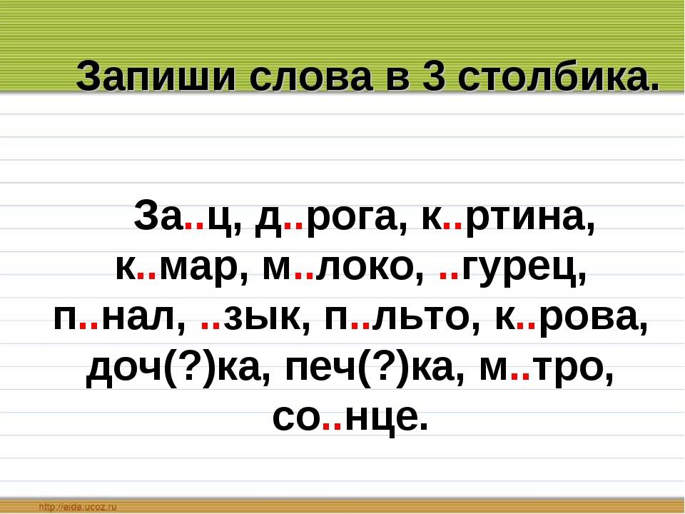 Запиши слова в 3 столбика. За..ц, д..рога, к..ртина, к..мар, м..локо, ..гурец...