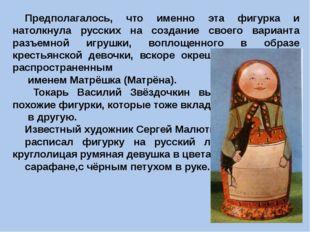 Предполагалось, что именно эта фигурка и натолкнула русских на создание свое