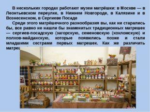 В нескольких городах работают музеи матрёшки: в Москве — в Леонтьевском переу
