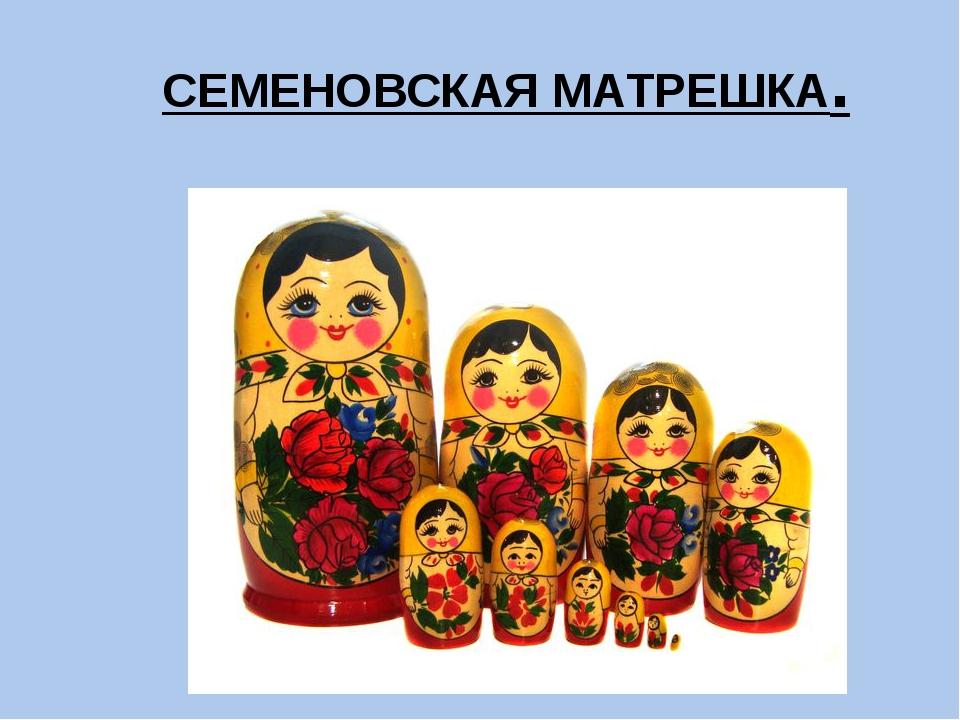 СЕМЕНОВСКАЯ МАТРЕШКА.