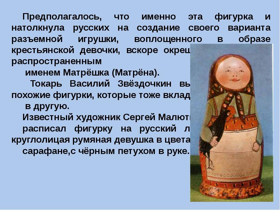 Предполагалось, что именно эта фигурка и натолкнула русских на создание свое...