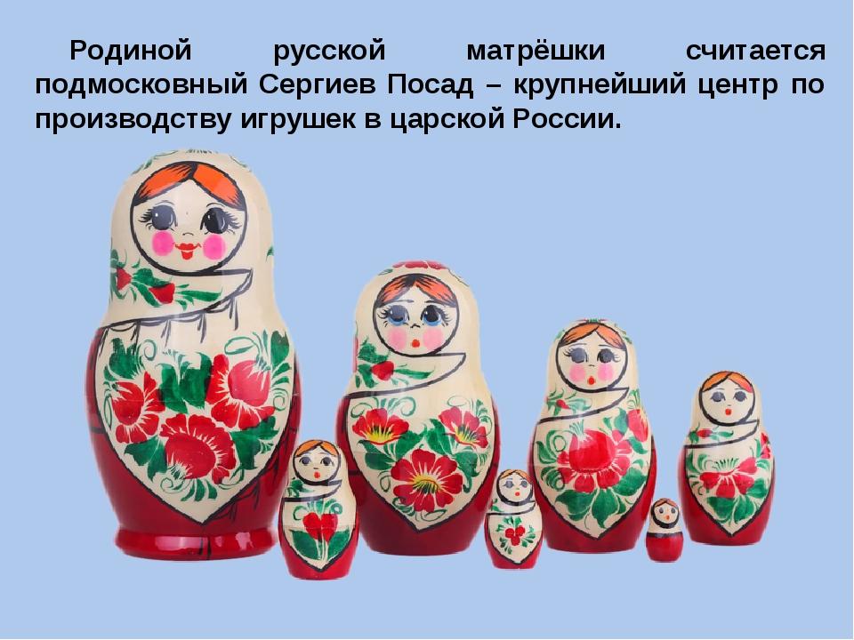Родиной русской матрёшки считается подмосковный Сергиев Посад – крупнейший це...