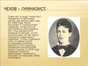 Семи лет от роду Чехов был определен в греческую школу, где пробыл два года,