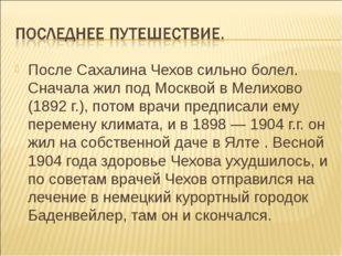 После Сахалина Чехов сильно болел. Сначала жил под Москвой в Мелихово (1892 г