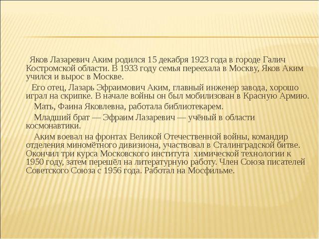 Яков Лазаревич Аким родился 15 декабря 1923 года в городе Галич Костромской...