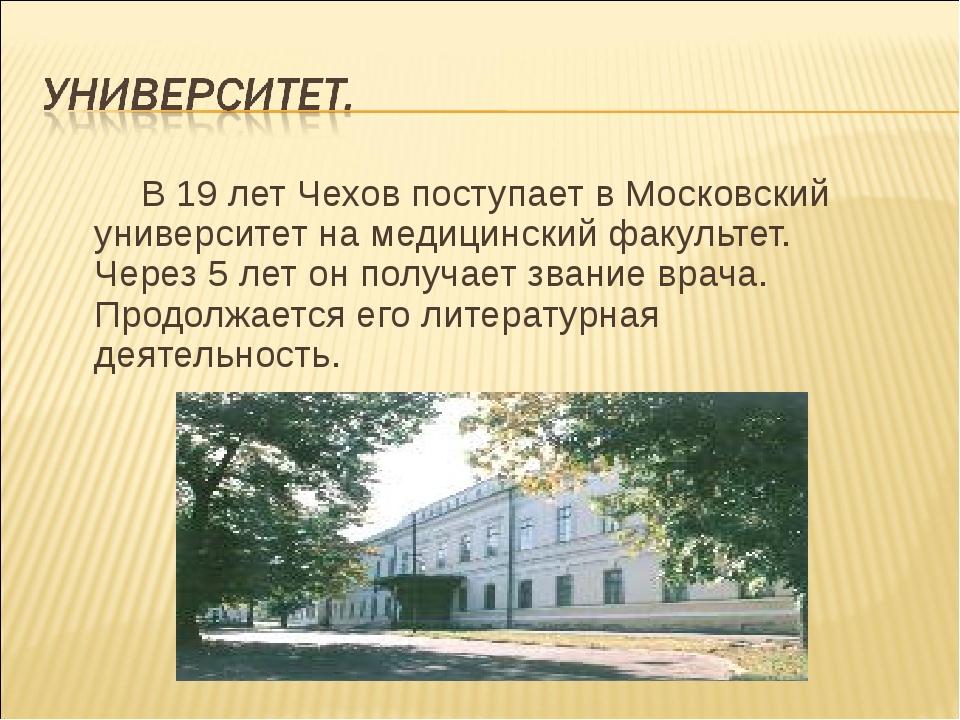 В 19 лет Чехов поступает в Московский университет на медицинский факультет....