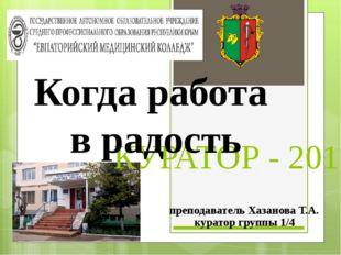 КУРАТОР - 2015 Когда работа в радость преподаватель Хазанова Т.А. куратор гру