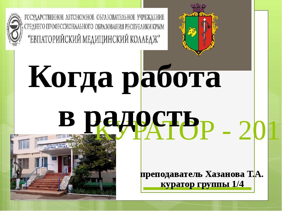 КУРАТОР - 2015 Когда работа в радость преподаватель Хазанова Т.А. куратор гру...