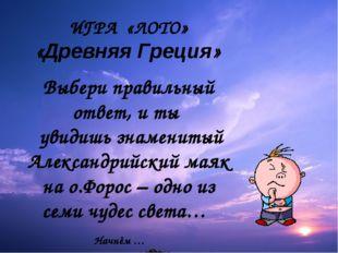 ИГРА «ЛОТО» «Древняя Греция» Выбери правильный ответ, и ты увидишь знаменитый