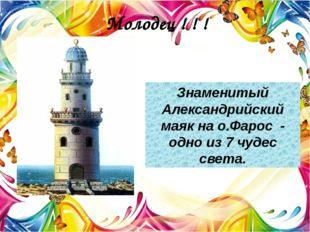 Молодец ! ! ! Знаменитый Александрийский маяк на о.Фарос - одно из 7 чудес с