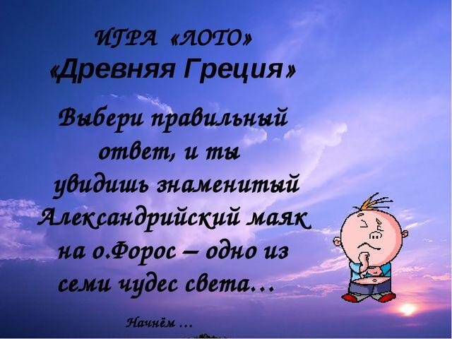 ИГРА «ЛОТО» «Древняя Греция» Выбери правильный ответ, и ты увидишь знаменитый...