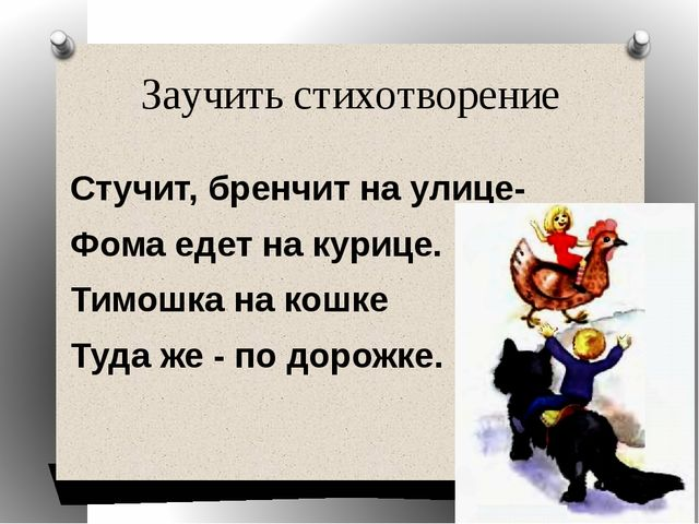 Заучить стихотворение Стучит, бренчит на улице- Фома едет на курице. Тимошка...