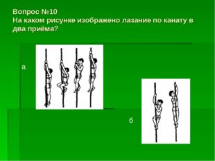 Вопрос №10 На каком рисунке изображено лазание по канату в два приёма? а б