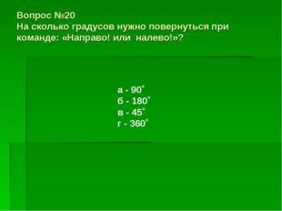 Вопрос №20 На сколько градусов нужно повернуться при команде: «Направо! или н