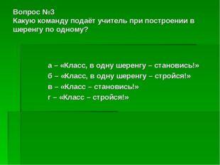 Вопрос №3 Какую команду подаёт учитель при построении в шеренгу по одному? а