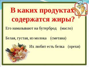 В каких продуктах содержатся жиры? Его намазывают на бутерброд (масло) Белая,