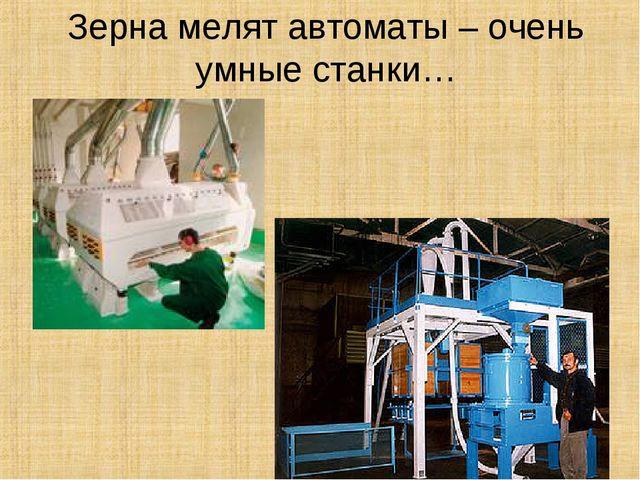 Зерна мелят автоматы – очень умные станки…