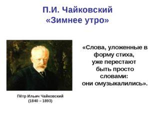 П.И. Чайковский «Зимнее утро» «Слова, уложенные в форму стиха, уже перестают