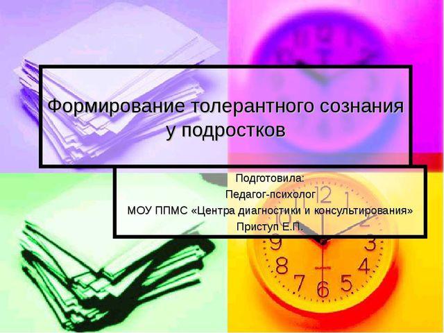 Формирование толерантного сознания у подростков Подготовила: Педагог-психолог...