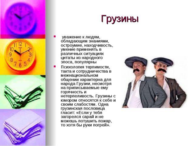 Грузины уважение к людям, обладающим знаниями, остроумие, находчивость, умени...
