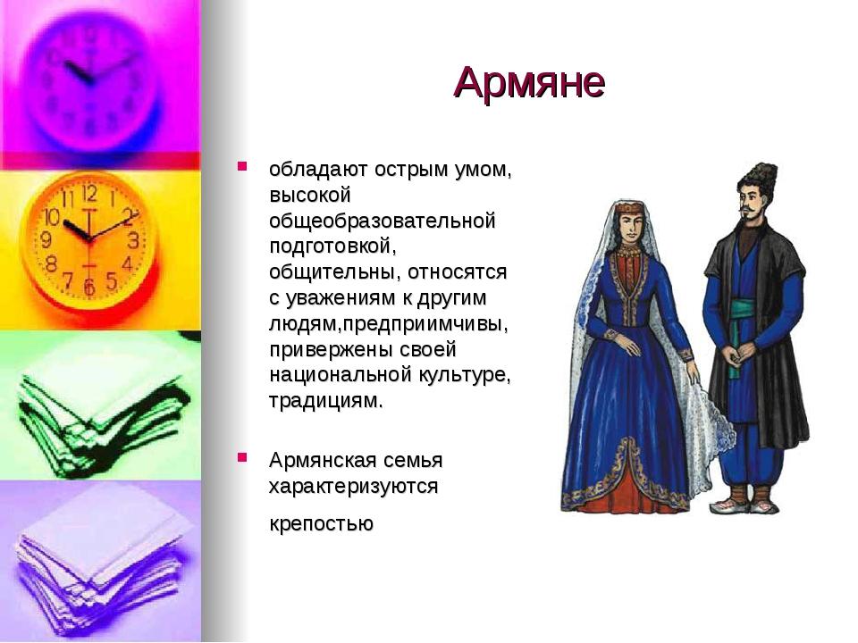 Армяне обладают острым умом, высокой общеобразовательной подготовкой, общител...