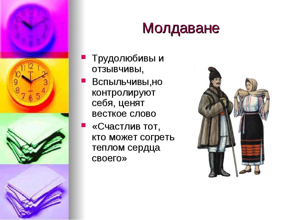 Молдаване Трудолюбивы и отзывчивы, Вспыльчивы,но контролируют себя, ценят вес...
