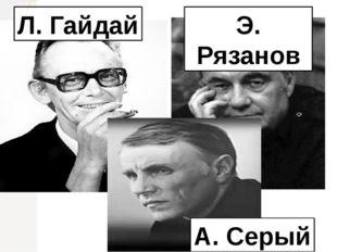 Л. Гайдай Э. Рязанов А. Серый