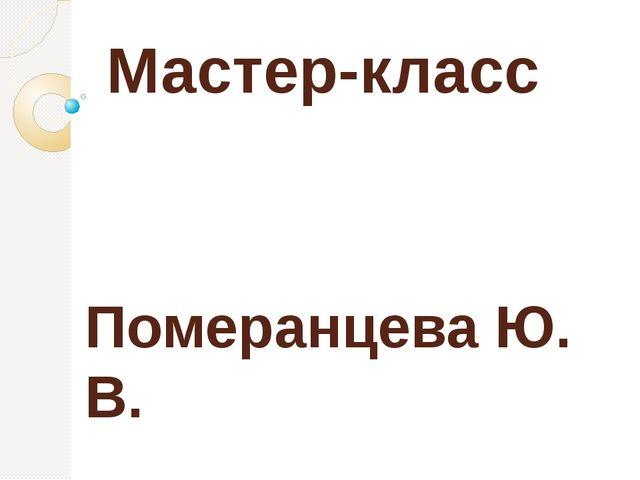Мастер-класс Померанцева Ю. В.