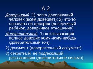 А 2. Доверчивый- 1) легко доверяющий человек (всем доверяет); 2) что-то основ