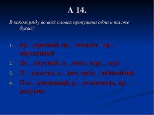 А 14. В каком ряду во всех словах пропущена одна и та же буква? пр…красный, п