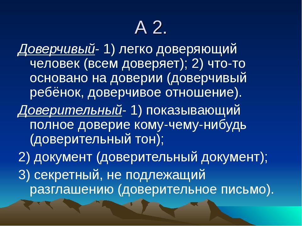 А 2. Доверчивый- 1) легко доверяющий человек (всем доверяет); 2) что-то основ...