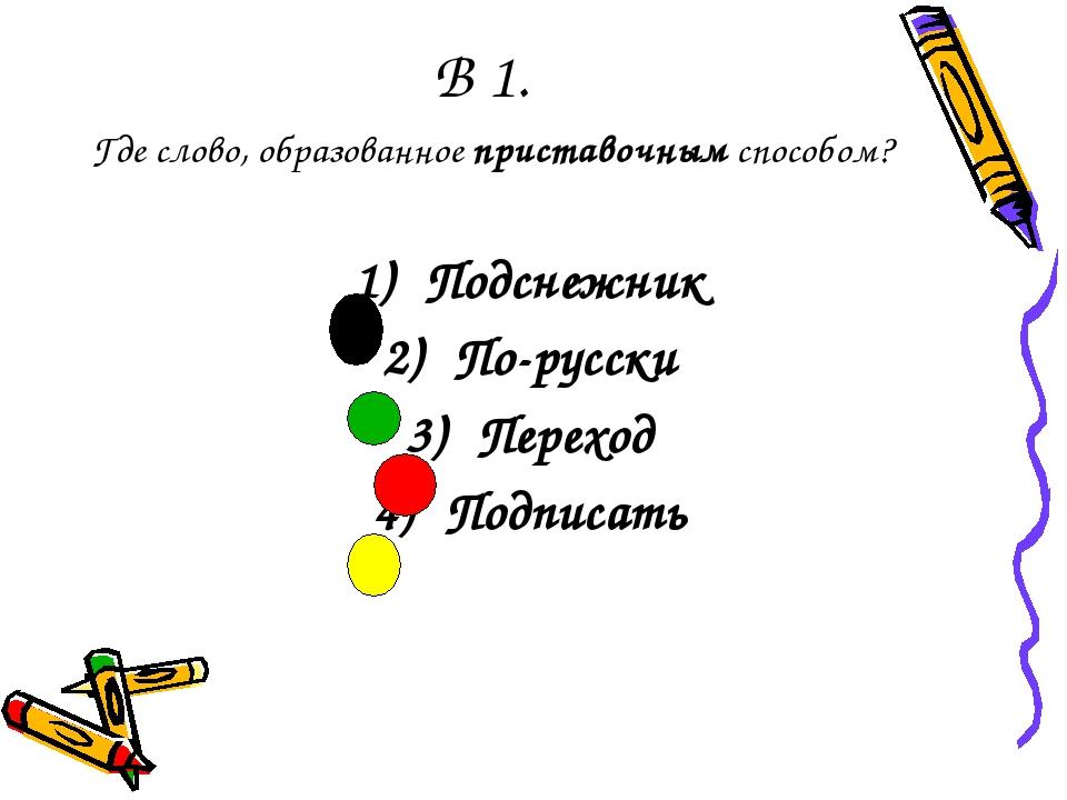 В 1. Где слово, образованное приставочным способом? Подснежник По-русски Пере...