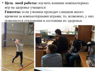Цель моей работы: изучить влияние компьютерных игр на здоровье учащихся Гипот