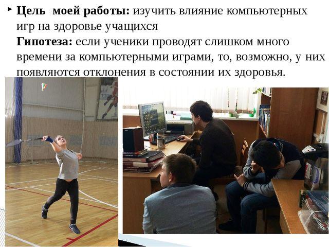 Цель моей работы: изучить влияние компьютерных игр на здоровье учащихся Гипот...