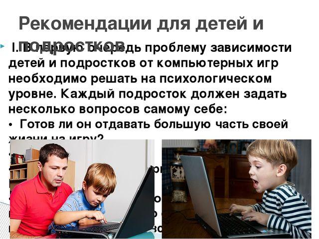 I. В первую очередь проблему зависимости детей и подростков от компьютерных...